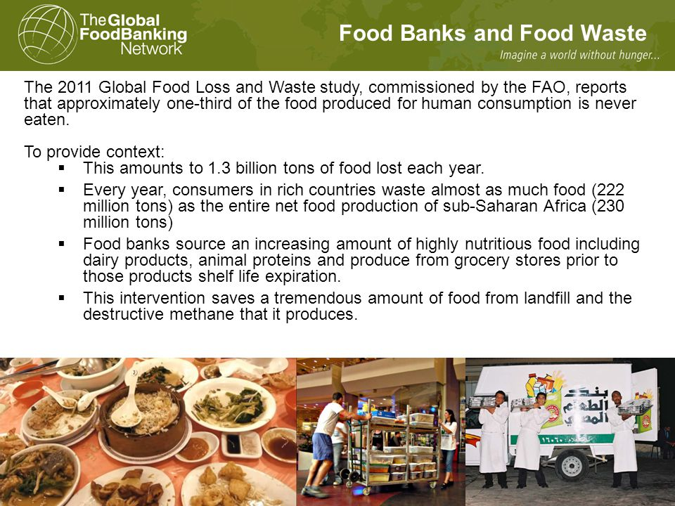 Food Banks and Food Waste The 2011 Global Food Loss and Waste study, commissioned by the FAO, reports that approximately one-third of the food produced for human consumption is never eaten.