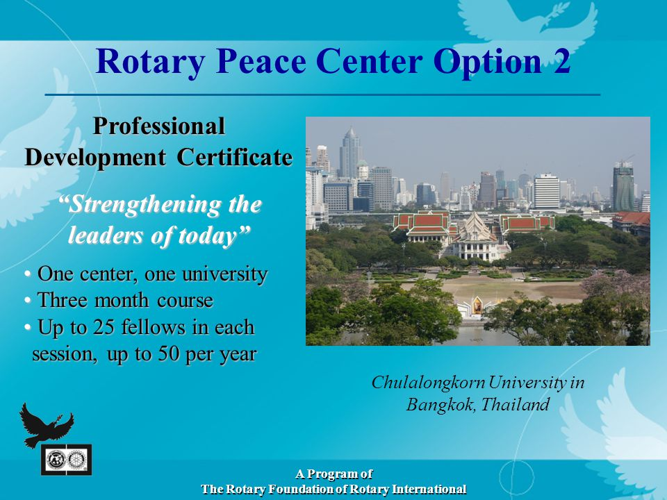 Professional Development Certificate Strengthening the leaders of today Chulalongkorn University in Bangkok, Thailand Rotary Peace Center Option 2 A Program of The Rotary Foundation of Rotary International One center, one university One center, one university Three month course Three month course Up to 25 fellows in each session, up to 50 per year Up to 25 fellows in each session, up to 50 per year