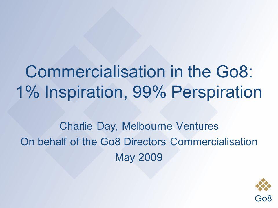 Commercialisation in the Go8: 1% Inspiration, 99% Perspiration Charlie Day, Melbourne Ventures On behalf of the Go8 Directors Commercialisation May 20