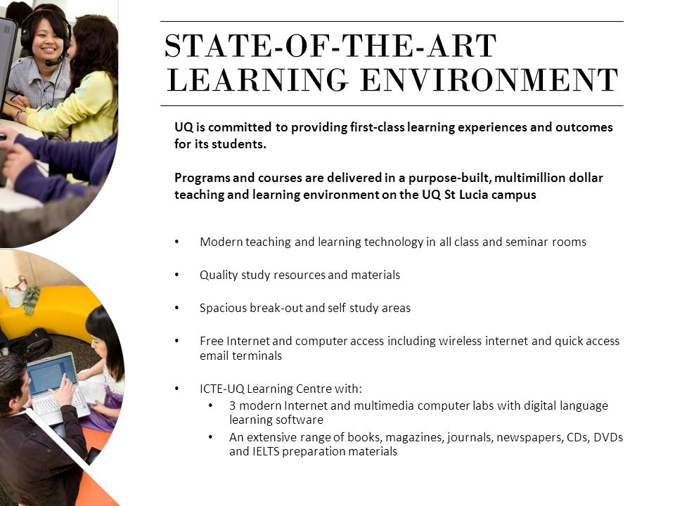 STATE-OF-THE-ART UQ is committed to providing first-class learning experiences and outcomes for its students. Programs and courses are delivered in a
