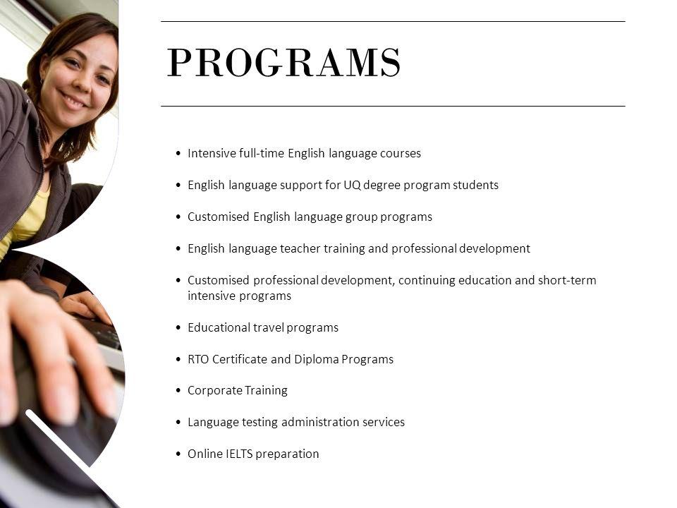 PROGRAMS Intensive full-time English language courses English language support for UQ degree program students Customised English language group progra