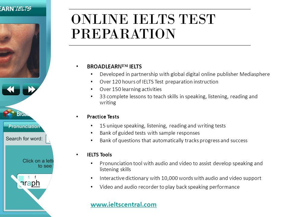 ONLINE IELTS TEST BROADLEARN ™ IELTS Developed in partnership with global digital online publisher Mediasphere Over 120 hours of IELTS Test preparatio