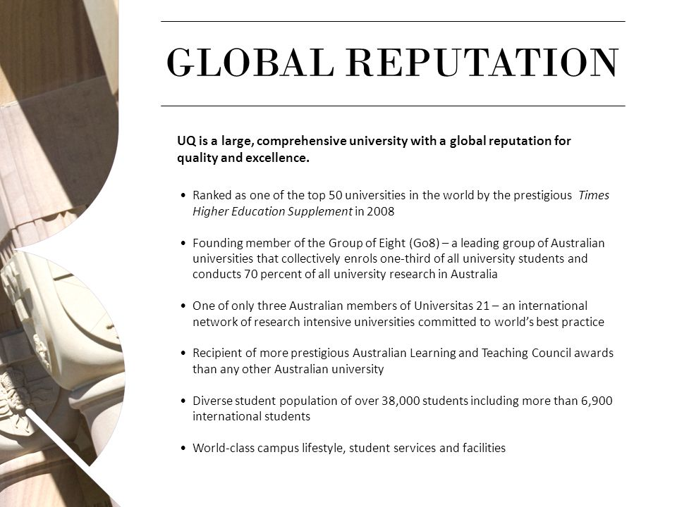 GLOBAL REPUTATION UQ is a large, comprehensive university with a global reputation for quality and excellence. Ranked as one of the top 50 universitie