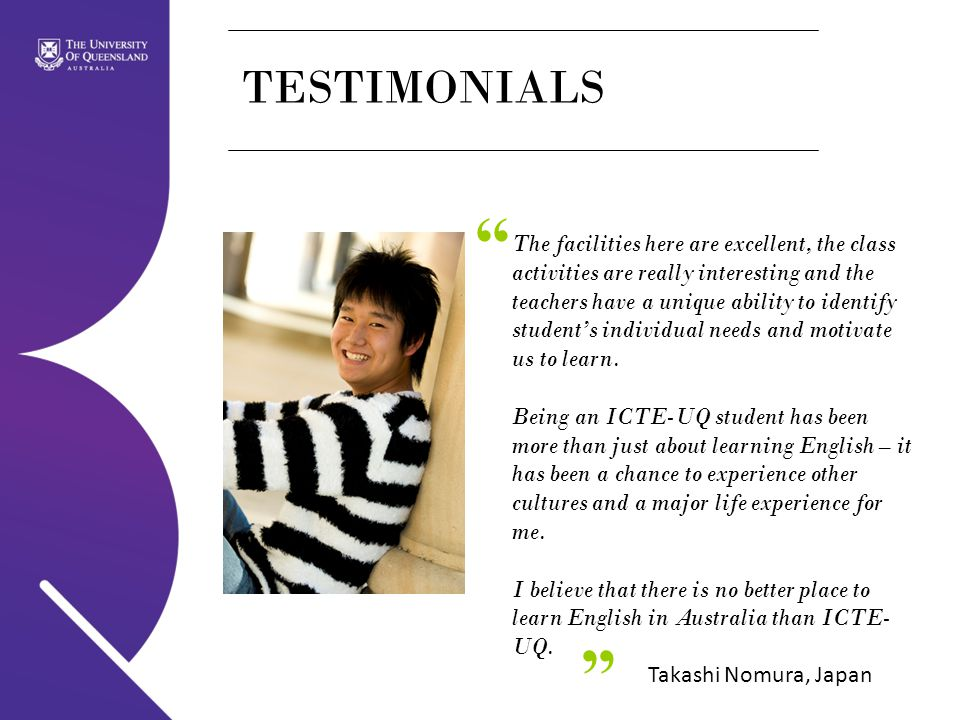 TESTIMONIALS The facilities here are excellent, the class activities are really interesting and the teachers have a unique ability to identify student