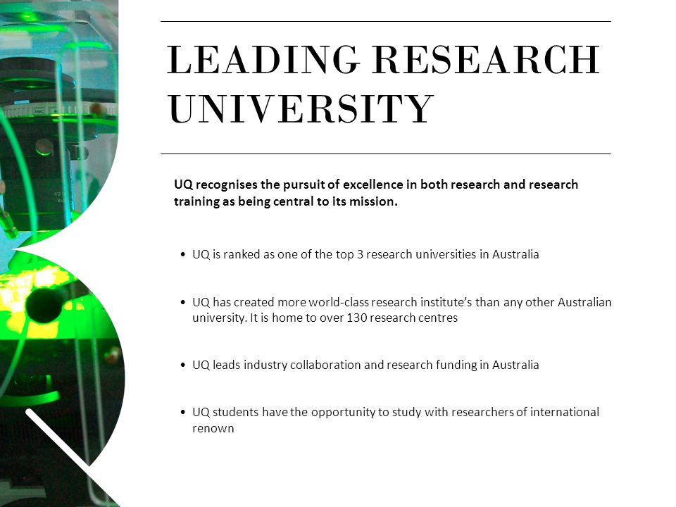 LEADING RESEARCH UNIVERSITY UQ recognises the pursuit of excellence in both research and research training as being central to its mission. UQ is rank