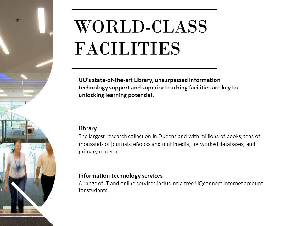 WORLD-CLASS FACILITIES UQ's state-of-the-art Library, unsurpassed information technology support and superior teaching facilities are key to unlocking