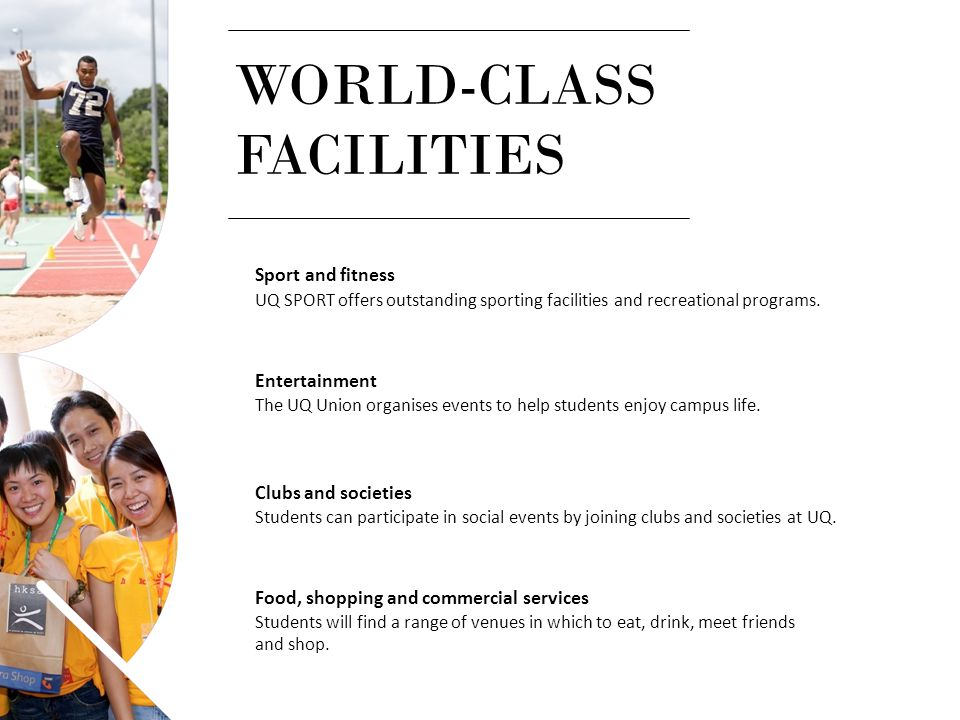 Sport and fitness UQ SPORT offers outstanding sporting facilities and recreational programs. Entertainment The UQ Union organises events to help stude