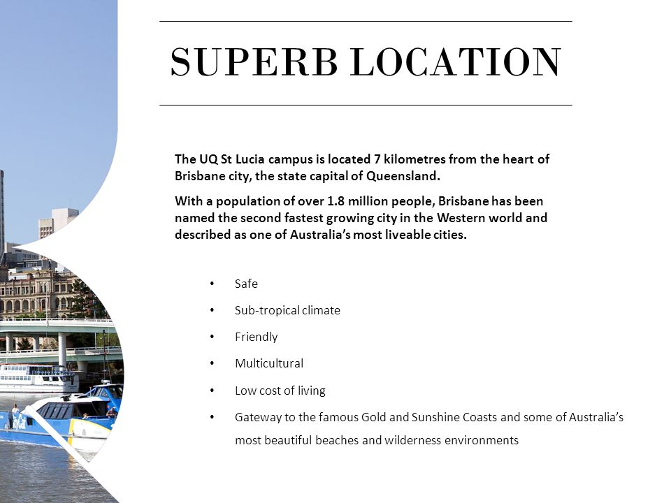 SUPERB LOCATION The UQ St Lucia campus is located 7 kilometres from the heart of Brisbane city, the state capital of Queensland. With a population of