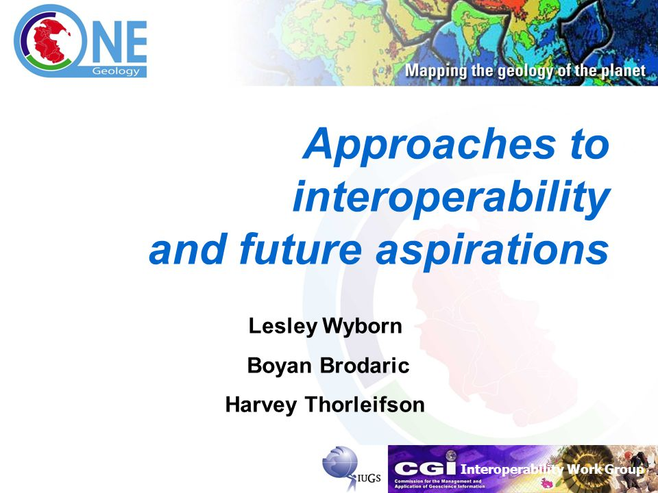 Interoperability Work Group Approaches to interoperability and future aspirations Lesley Wyborn Boyan Brodaric Harvey Thorleifson