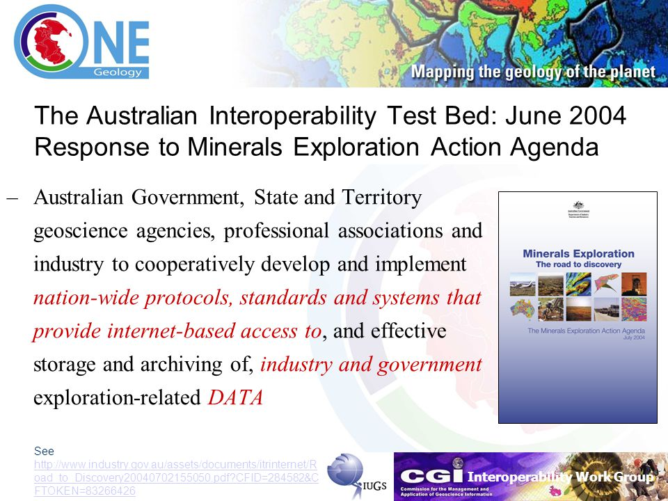 Interoperability Work Group The Australian Interoperability Test Bed: June 2004 Response to Minerals Exploration Action Agenda –Australian Government, State and Territory geoscience agencies, professional associations and industry to cooperatively develop and implement nation-wide protocols, standards and systems that provide internet-based access to, and effective storage and archiving of, industry and government exploration-related DATA See http://www.industry.gov.au/assets/documents/itrinternet/R oad_to_Discovery20040702155050.pdf?CFID=284582&C FTOKEN=83266426 http://www.industry.gov.au/assets/documents/itrinternet/R oad_to_Discovery20040702155050.pdf?CFID=284582&C FTOKEN=83266426