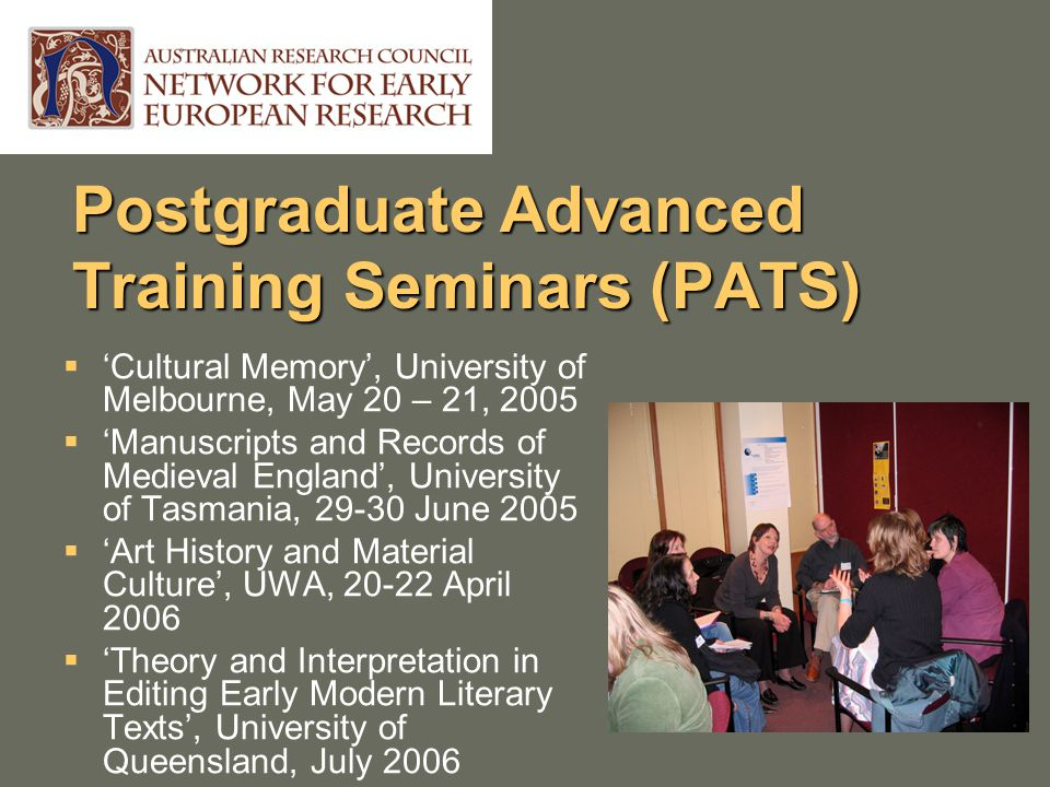 Postgraduate Advanced Training Seminars (PATS)  'Cultural Memory', University of Melbourne, May 20 – 21, 2005  'Manuscripts and Records of Medieval England', University of Tasmania, 29-30 June 2005  'Art History and Material Culture', UWA, 20-22 April 2006  'Theory and Interpretation in Editing Early Modern Literary Texts', University of Queensland, July 2006