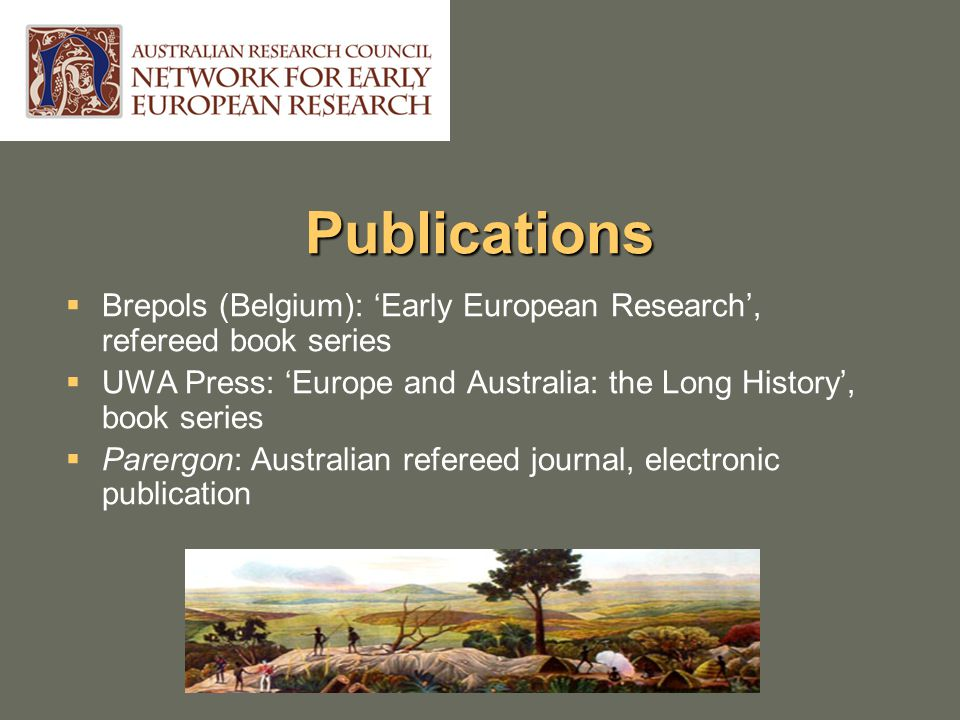 Publications  Brepols (Belgium): 'Early European Research', refereed book series  UWA Press: 'Europe and Australia: the Long History', book series  Parergon: Australian refereed journal, electronic publication