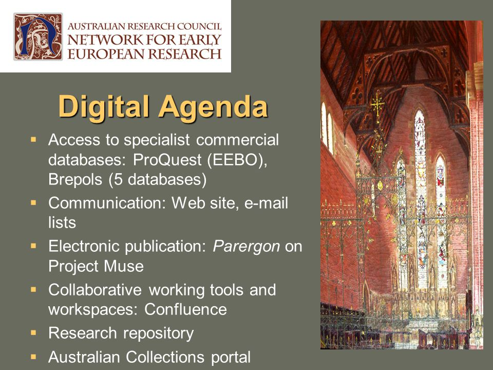 Digital Agenda  Access to specialist commercial databases: ProQuest (EEBO), Brepols (5 databases)  Communication: Web site, e-mail lists  Electronic publication: Parergon on Project Muse  Collaborative working tools and workspaces: Confluence  Research repository  Australian Collections portal