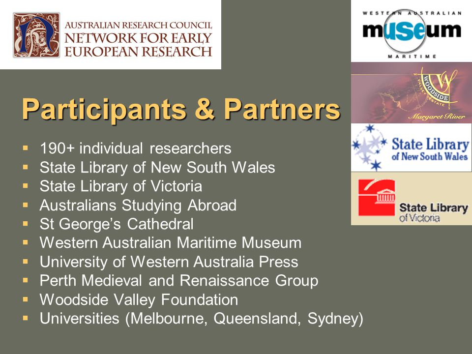 Participants & Partners  190+ individual researchers  State Library of New South Wales  State Library of Victoria  Australians Studying Abroad  St George's Cathedral  Western Australian Maritime Museum  University of Western Australia Press  Perth Medieval and Renaissance Group  Woodside Valley Foundation  Universities (Melbourne, Queensland, Sydney)