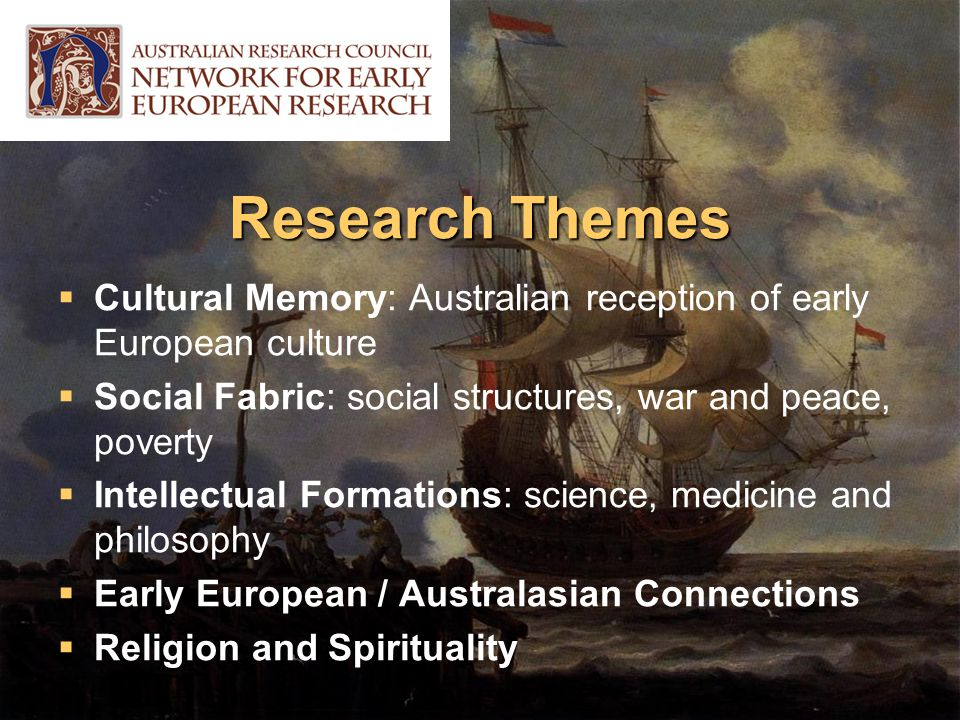 Research Themes  Cultural Memory: Australian reception of early European culture  Social Fabric: social structures, war and peace, poverty  Intellectual Formations: science, medicine and philosophy  Early European / Australasian Connections  Religion and Spirituality