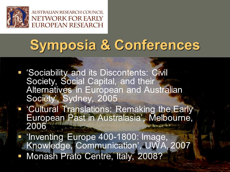 Symposia & Conferences  'Sociability and its Discontents: Civil Society, Social Capital, and their Alternatives in European and Australian Society', Sydney, 2005  'Cultural Translations: Remaking the Early European Past in Australasia', Melbourne, 2006  'Inventing Europe 400-1800: Image, Knowledge, Communication', UWA, 2007  Monash Prato Centre, Italy, 2008