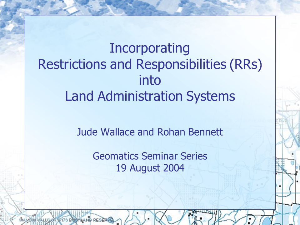 Incorporating Restrictions and Responsibilities (RRs) into Land Administration Systems Jude Wallace and Rohan Bennett Geomatics Seminar Series 19 August 2004