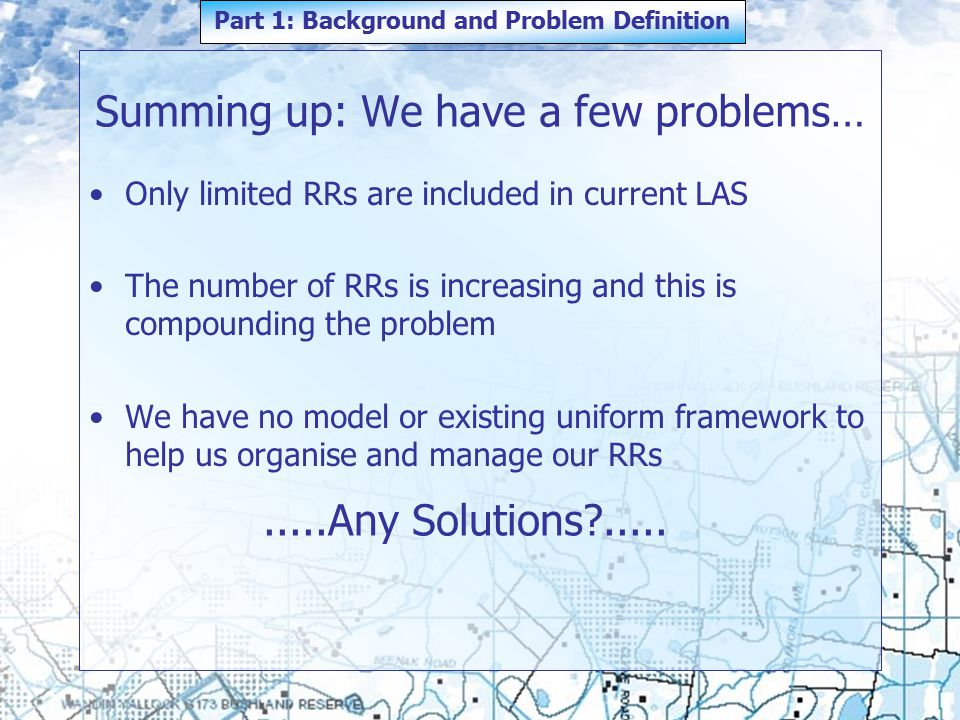 Summing up: We have a few problems… Only limited RRs are included in current LAS The number of RRs is increasing and this is compounding the problem We have no model or existing uniform framework to help us organise and manage our RRs Part 1: Background and Problem Definition.....Any Solutions .....