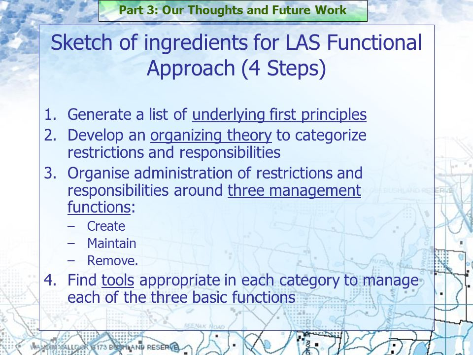 Sketch of ingredients for LAS Functional Approach (4 Steps) 1.Generate a list of underlying first principles 2.Develop an organizing theory to categorize restrictions and responsibilities 3.Organise administration of restrictions and responsibilities around three management functions: –Create –Maintain –Remove.