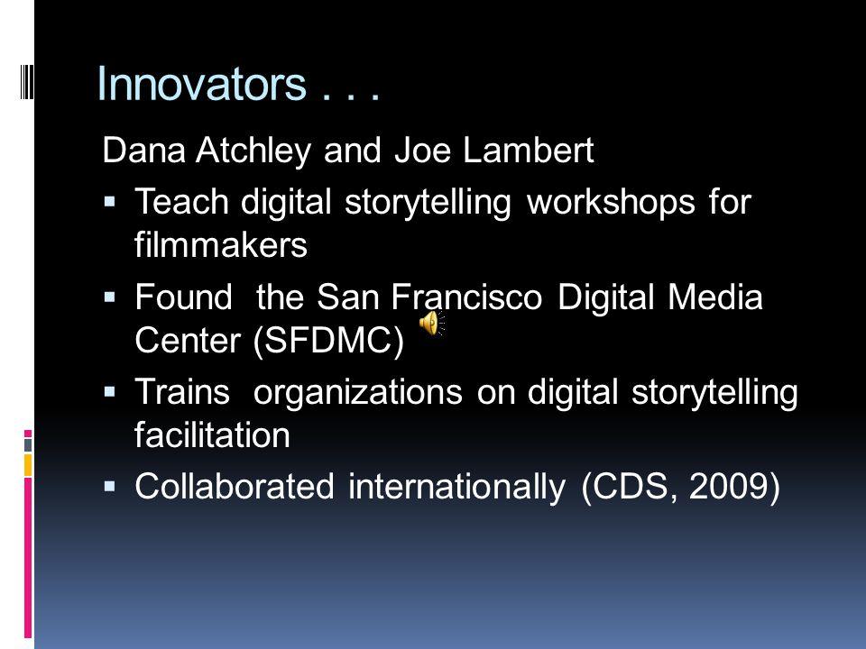 Innovators... Dana Atchley and Joe Lambert  Teach digital storytelling workshops for filmmakers  Found the San Francisco Digital Media Center (SFDMC