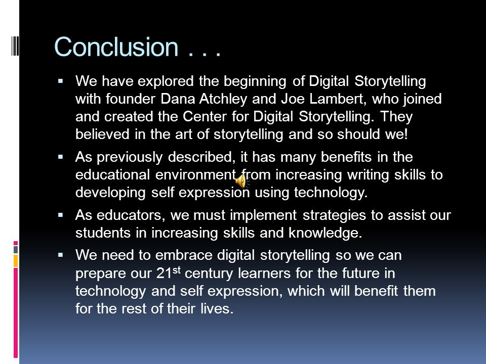 Conclusion...  We have explored the beginning of Digital Storytelling with founder Dana Atchley and Joe Lambert, who joined and created the Center fo