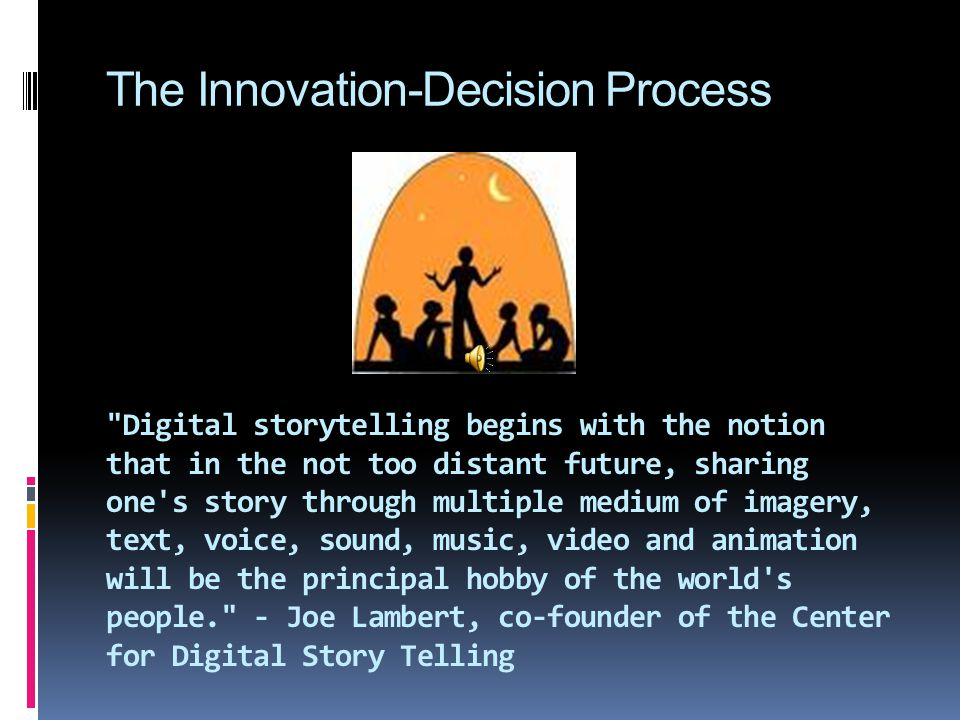 Digital storytelling begins with the notion that in the not too distant future, sharing one s story through multiple medium of imagery, text, voice, sound, music, video and animation will be the principal hobby of the world s people. - Joe Lambert, co-founder of the Center for Digital Story Telling The Innovation-Decision Process