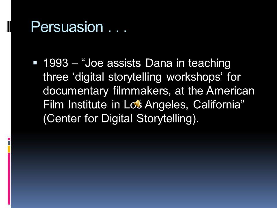 "Persuasion...  1993 – ""Joe assists Dana in teaching three 'digital storytelling workshops' for documentary filmmakers, at the American Film Institute"