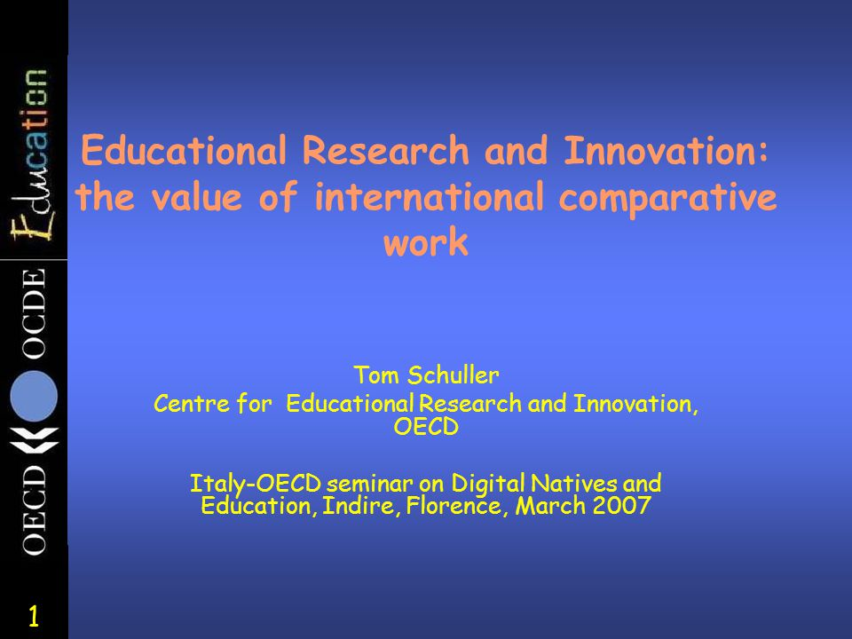 1 Educational Research and Innovation: the value of international comparative work Tom Schuller Centre for Educational Research and Innovation, OECD I