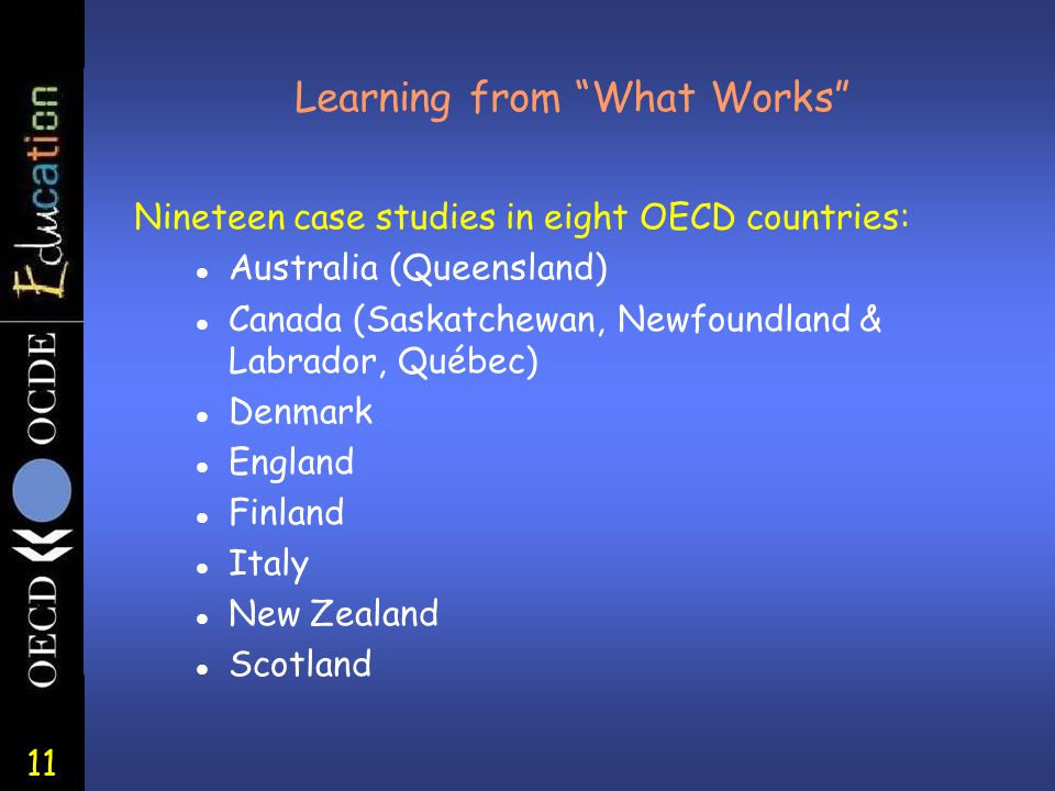 11 Learning from What Works Nineteen case studies in eight OECD countries: l Australia (Queensland) l Canada (Saskatchewan, Newfoundland & Labrador, Québec) l Denmark l England l Finland l Italy l New Zealand l Scotland