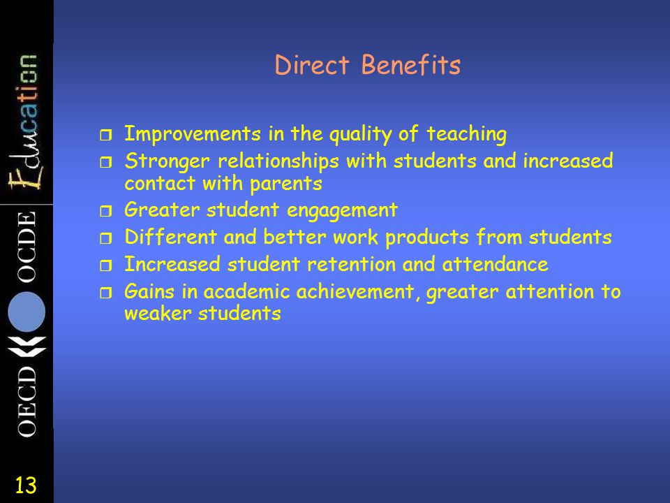 13 Direct Benefits r Improvements in the quality of teaching r Stronger relationships with students and increased contact with parents r Greater stude