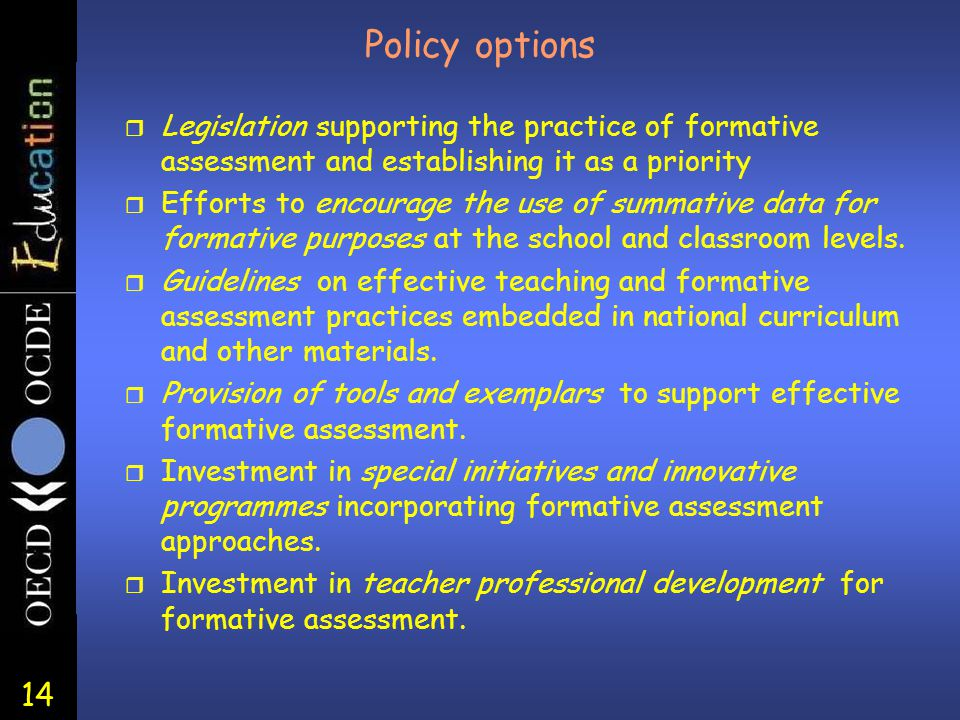 14 Policy options r Legislation supporting the practice of formative assessment and establishing it as a priority r Efforts to encourage the use of summative data for formative purposes at the school and classroom levels.