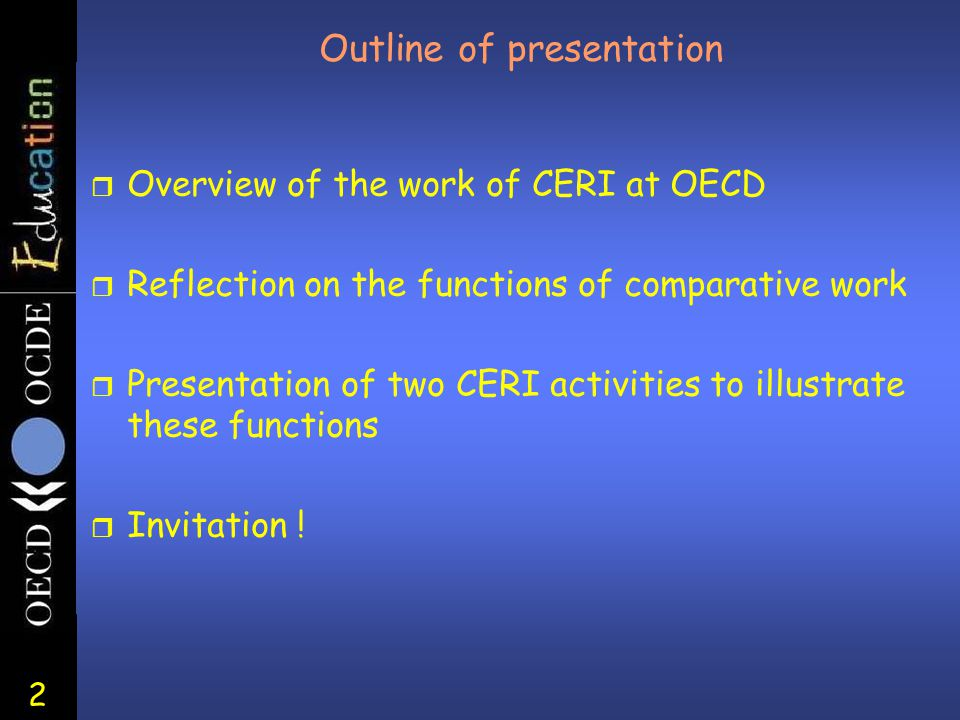 2 Outline of presentation r Overview of the work of CERI at OECD r Reflection on the functions of comparative work r Presentation of two CERI activiti