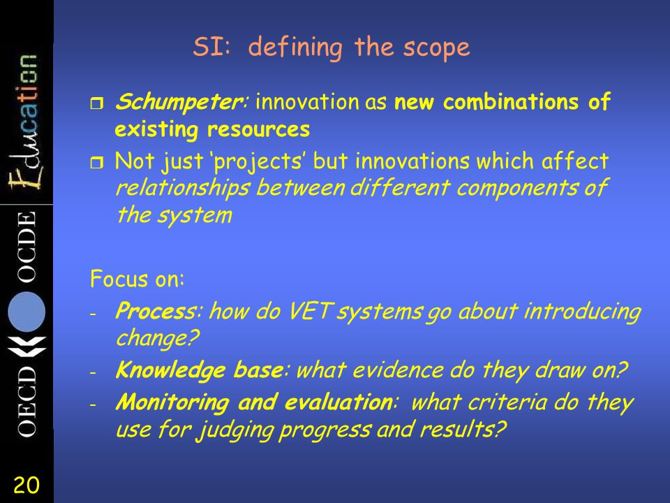 20 SI: defining the scope r Schumpeter: innovation as new combinations of existing resources r Not just 'projects' but innovations which affect relationships between different components of the system Focus on: - Process: how do VET systems go about introducing change.