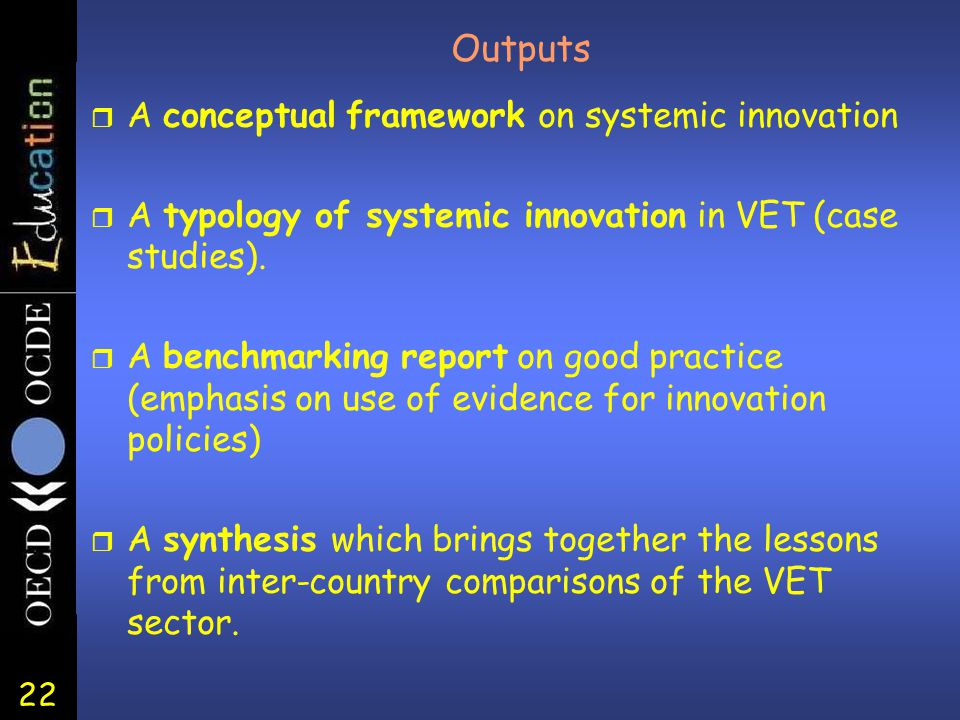 22 Outputs r A conceptual framework on systemic innovation r A typology of systemic innovation in VET (case studies). r A benchmarking report on good