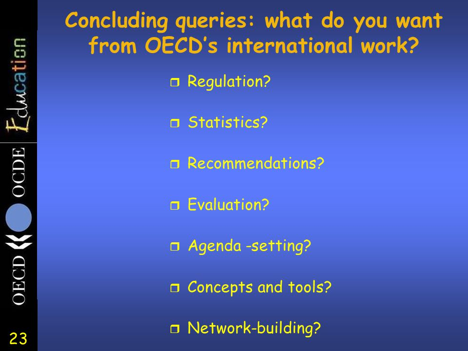 23 Concluding queries: what do you want from OECD's international work? r Regulation? r Statistics? r Recommendations? r Evaluation? r Agenda -setting