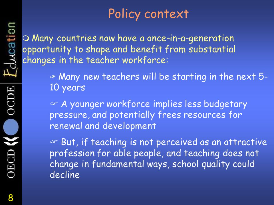 8 Policy context m Many countries now have a once-in-a-generation opportunity to shape and benefit from substantial changes in the teacher workforce: