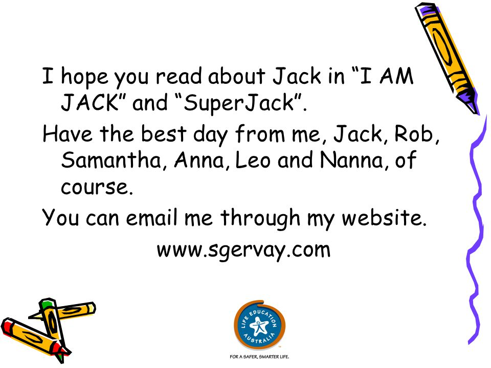 "I hope you read about Jack in ""I AM JACK"" and ""SuperJack"". Have the best day from me, Jack, Rob, Samantha, Anna, Leo and Nanna, of course. You can ema"