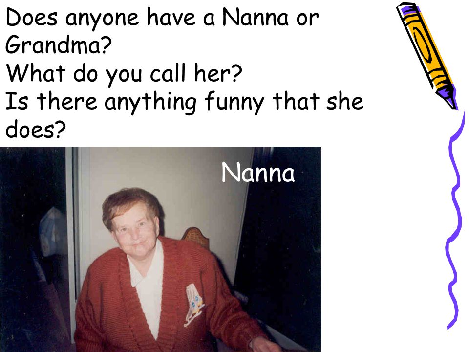 Nanna Does anyone have a Nanna or Grandma. What do you call her.