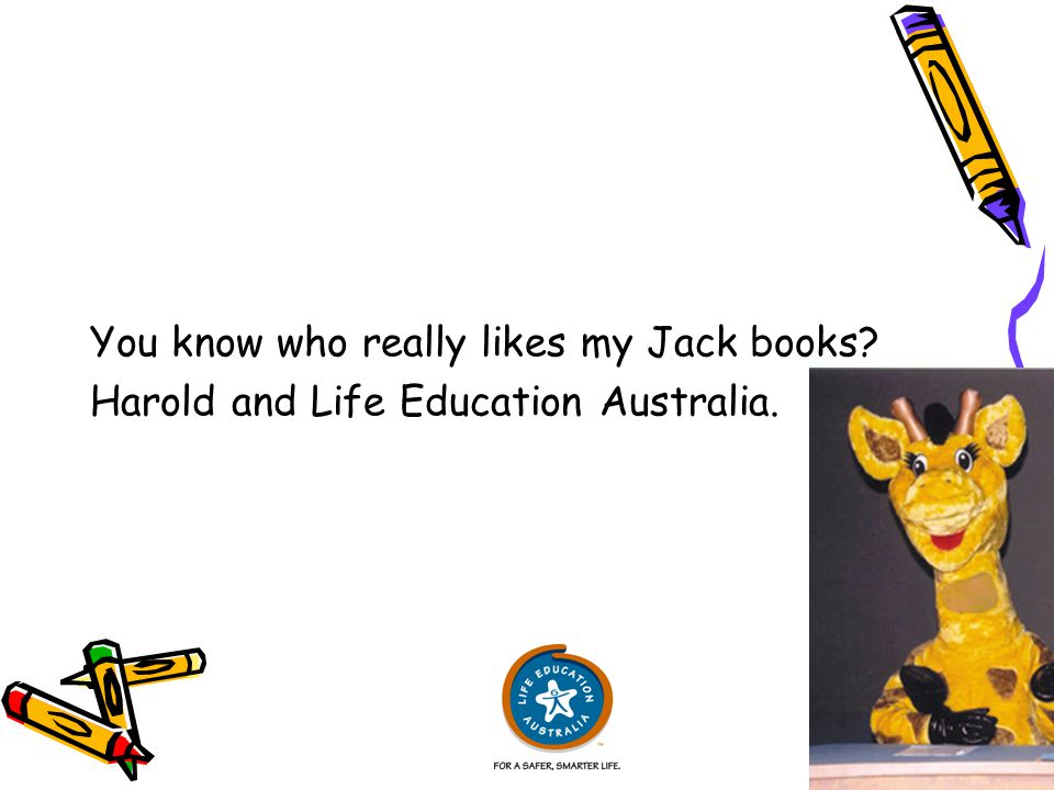 You know who really likes my Jack books Harold and Life Education Australia.