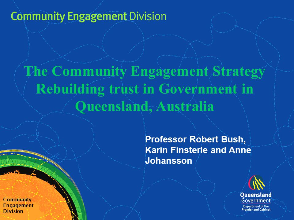 Outline Community Engagement Division Part one:The Queensland Context Part two:Benchmarking Trust Part three:An Improvement Strategy Part four:Critical Observations