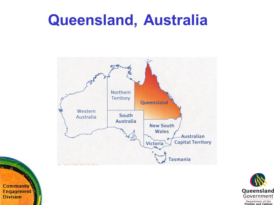 Queensland, Australia Details Population size: 3.6 million(2001 Census) Indigenous population size: 113,000 (3.1%)(2001 Census) Size –1,727,000 square km or 5 times size of Japan or UK; –greatest length 2,100km –greatest breadth 1,450km Main economic activities: –Mining –Agriculture (including cattle trade; fresh and processed foods) Government: Single house of Parliament with elections every 3 years Public Service: 177,000 staff in 23 Departments Community Engagement Division