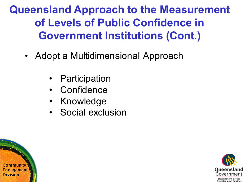 Queensland Approach to the Measurement of Levels of Public Confidence in Government Institutions (Cont.) Community Engagement Division Adopt a Multidi