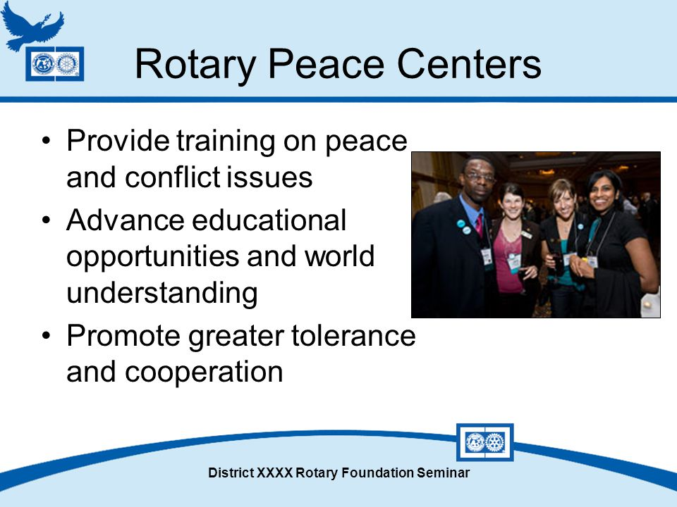 District XXXX Rotary Foundation Seminar Rotary Peace Centers Provide training on peace and conflict issues Advance educational opportunities and world