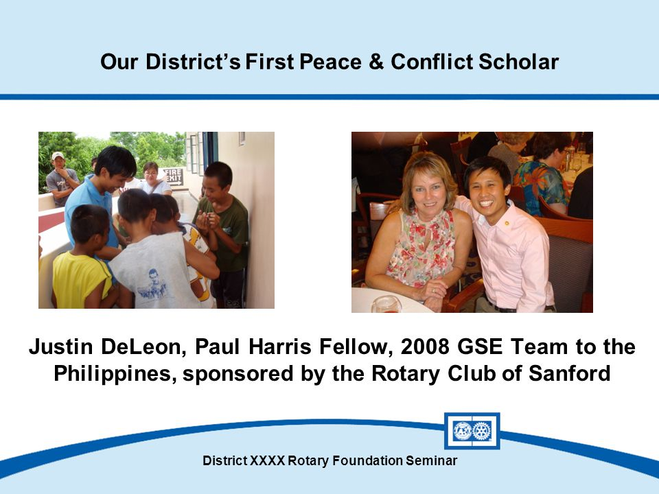 District XXXX Rotary Foundation Seminar Our District's First Peace & Conflict Scholar Justin DeLeon, Paul Harris Fellow, 2008 GSE Team to the Philippi