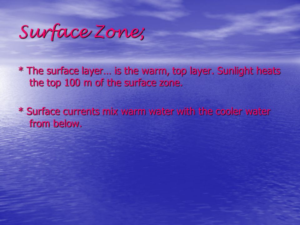 Surface Zone; * The surface layer… is the warm, top layer. Sunlight heats the top 100 m of the surface zone. * Surface currents mix warm water with th