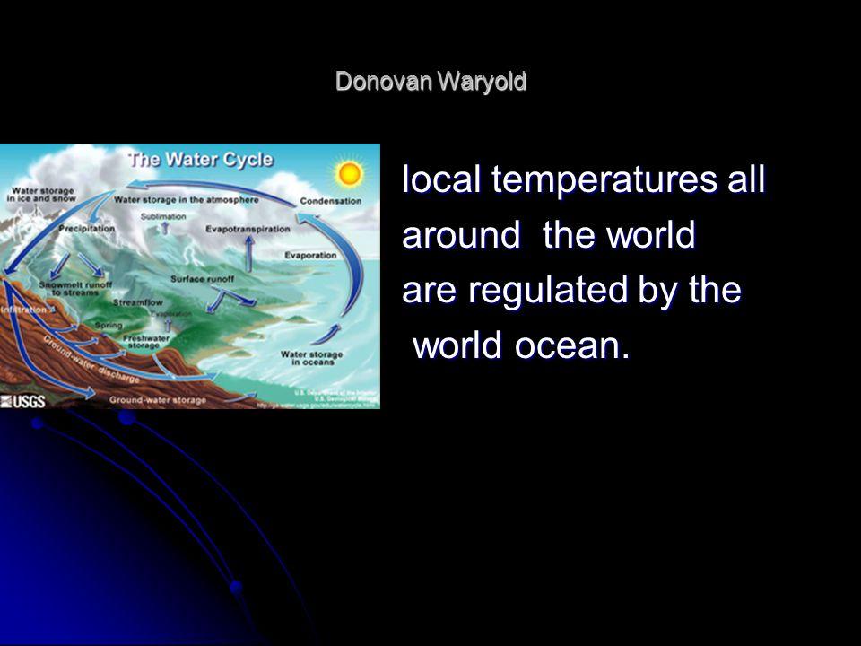 Donovan Waryold local temperatures all local temperatures all around the world around the world are regulated by the are regulated by the world ocean.