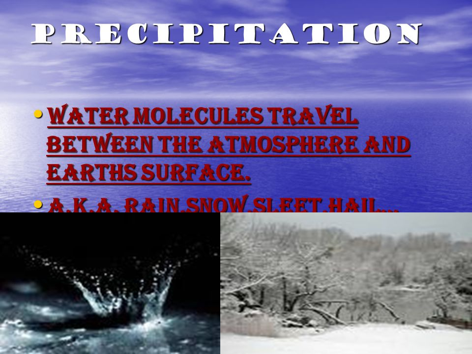 Precipitation Water Molecules travel between the atmosphere and earths surface. Water Molecules travel between the atmosphere and earths surface. A.K.