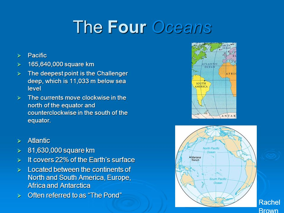The Four Oceans  Pacific  165,640,000 square km  The deepest point is the Challenger deep, which is 11,033 m below sea level  The currents move cl
