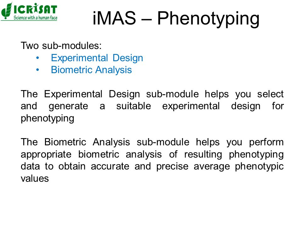 Two sub-modules: Experimental Design Biometric Analysis The Experimental Design sub-module helps you select and generate a suitable experimental design for phenotyping The Biometric Analysis sub-module helps you perform appropriate biometric analysis of resulting phenotyping data to obtain accurate and precise average phenotypic values iMAS – Phenotyping