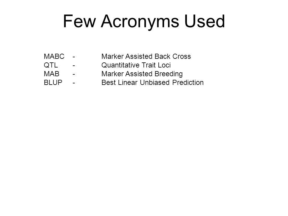 MABC -Marker Assisted Back Cross QTL-Quantitative Trait Loci MAB-Marker Assisted Breeding BLUP-Best Linear Unbiased Prediction Few Acronyms Used
